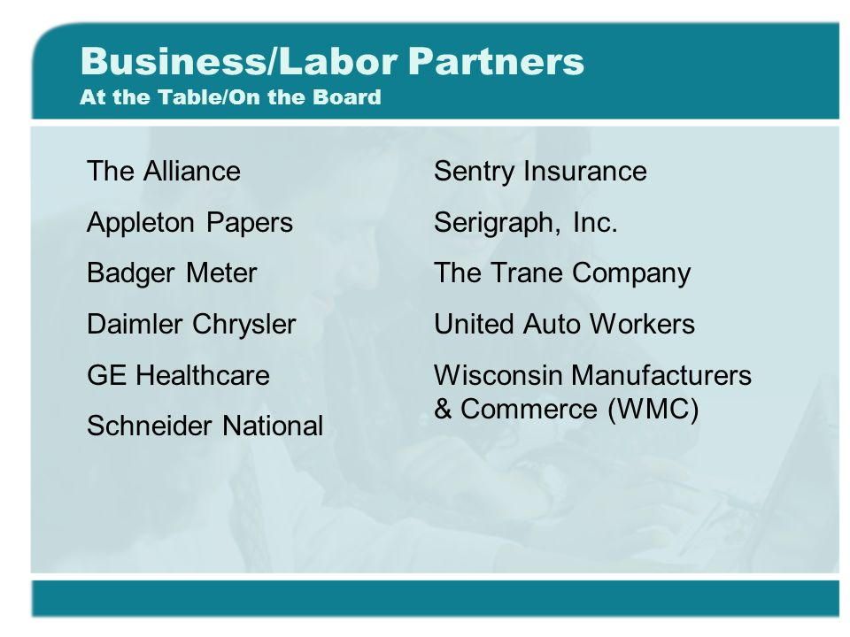Business/Labor Partners At the Table/On the Board The Alliance Appleton Papers Badger Meter Daimler Chrysler GE Healthcare Schneider National Sentry Insurance Serigraph, Inc.