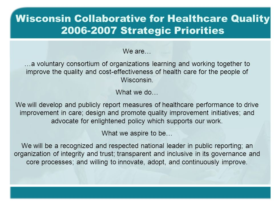 We are… …a voluntary consortium of organizations learning and working together to improve the quality and cost-effectiveness of health care for the people of Wisconsin.