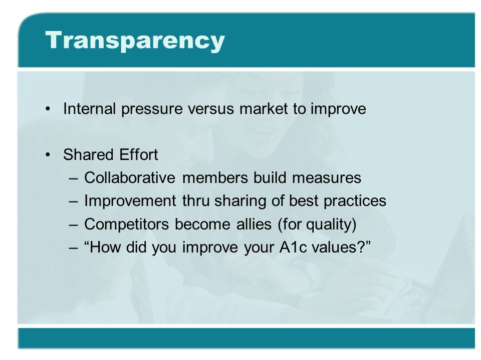 Transparency Internal pressure versus market to improve Shared Effort –Collaborative members build measures –Improvement thru sharing of best practices –Competitors become allies (for quality) –How did you improve your A1c values