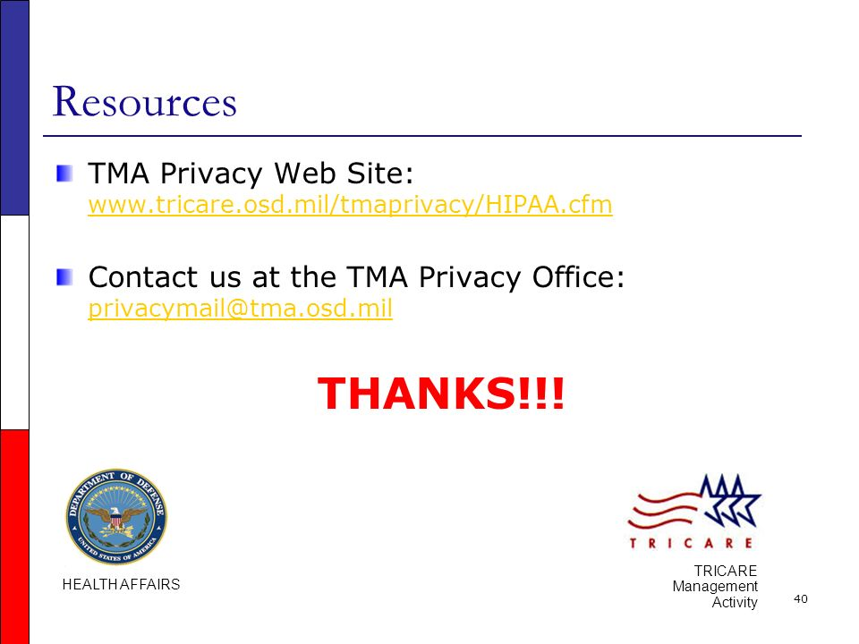 40 Resources TMA Privacy Web Site: www.tricare.osd.mil/tmaprivacy/HIPAA.cfm www.tricare.osd.mil/tmaprivacy/HIPAA.cfm Contact us at the TMA Privacy Office: privacymail@tma.osd.mil privacymail@tma.osd.mil THANKS!!.