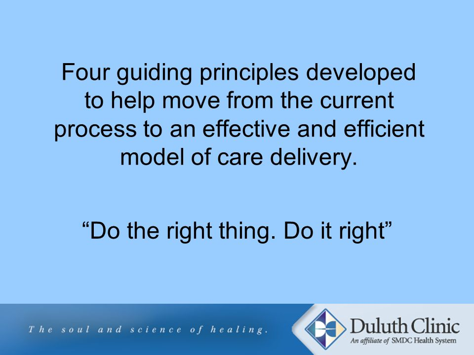 Four guiding principles developed to help move from the current process to an effective and efficient model of care delivery. Do the right thing. Do i