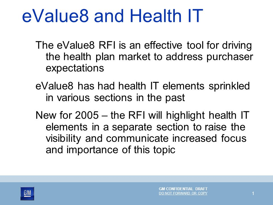 GM CONFIDENTIAL DRAFT DO NOT FORWARD OR COPY 1 eValue8 and Health IT The eValue8 RFI is an effective tool for driving the health plan market to address purchaser expectations eValue8 has had health IT elements sprinkled in various sections in the past New for 2005 – the RFI will highlight health IT elements in a separate section to raise the visibility and communicate increased focus and importance of this topic
