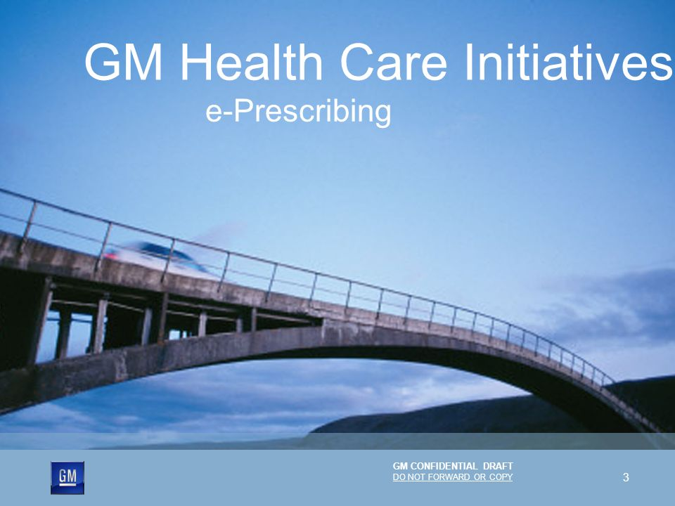 GM CONFIDENTIAL DRAFT DO NOT FORWARD OR COPY 3 e-Prescribing GM Health Care Initiatives