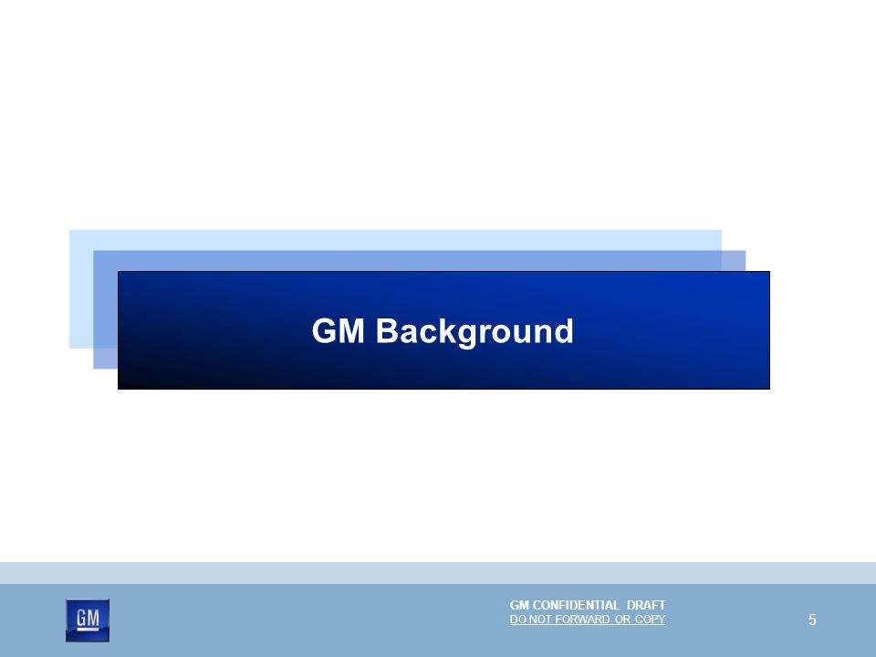 GM CONFIDENTIAL DRAFT DO NOT FORWARD OR COPY 5 GM Background