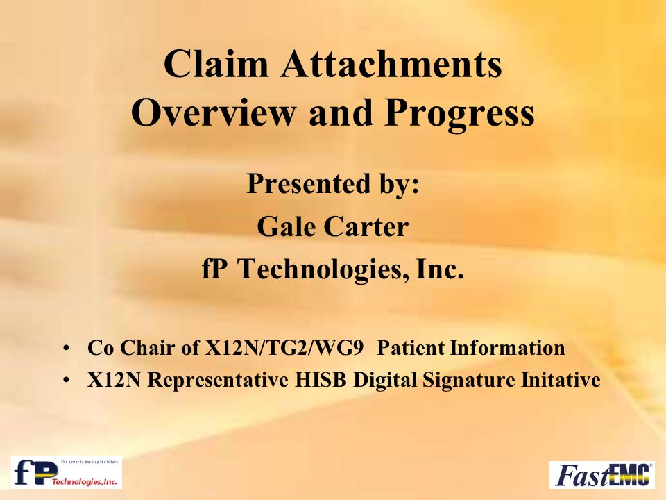 Claim Attachments Overview and Progress Presented by: Gale Carter fP Technologies, Inc. Co Chair of X12N/TG2/WG9 Patient Information X12N Representati
