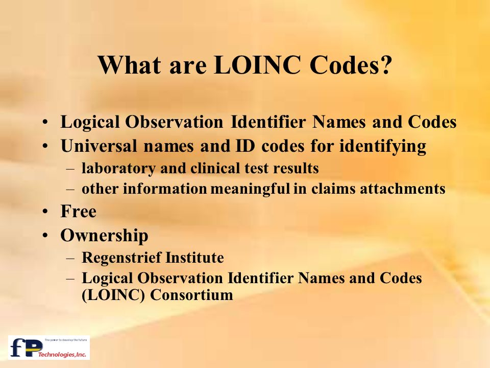 What are LOINC Codes? Logical Observation Identifier Names and Codes Universal names and ID codes for identifying –laboratory and clinical test result