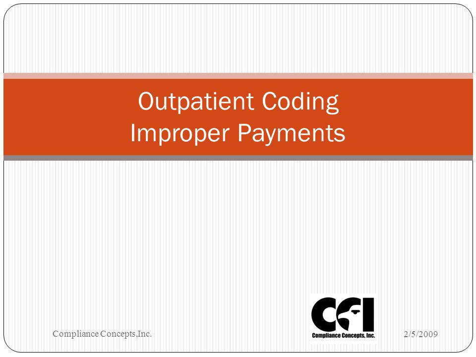 Outpatient Coding Improper Payments 2/5/2009 Compliance Concepts,Inc.