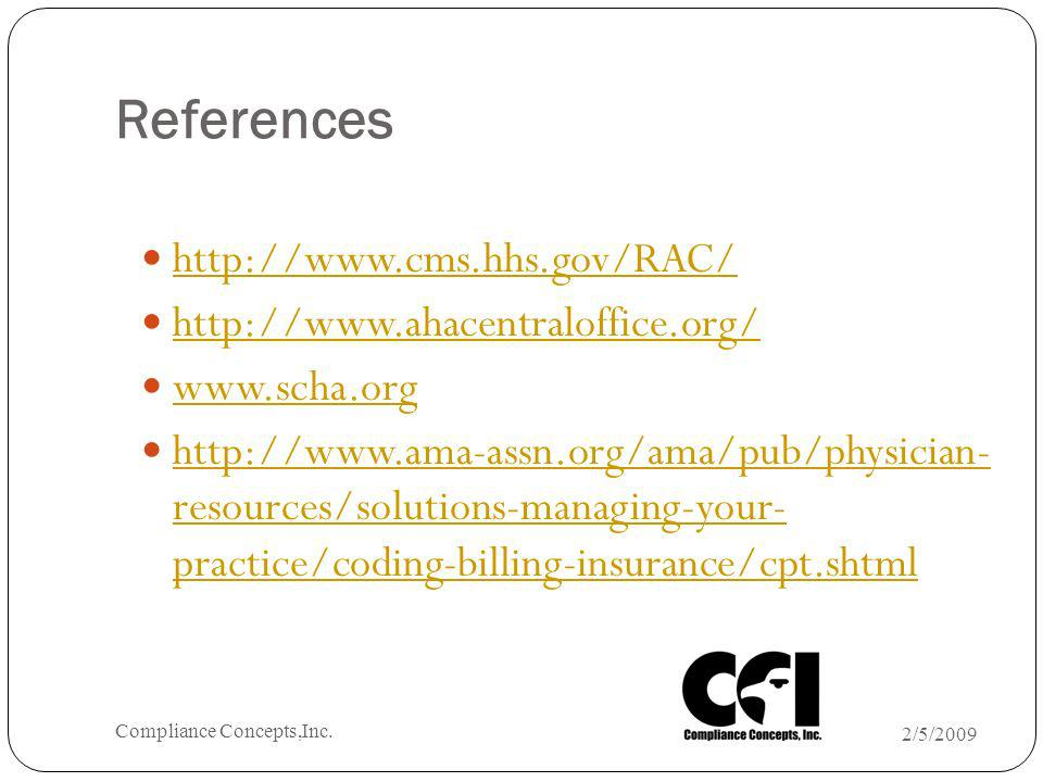 References http://www.cms.hhs.gov/RAC/ http://www.ahacentraloffice.org/ www.scha.org http://www.ama-assn.org/ama/pub/physician- resources/solutions-managing-your- practice/coding-billing-insurance/cpt.shtml http://www.ama-assn.org/ama/pub/physician- resources/solutions-managing-your- practice/coding-billing-insurance/cpt.shtml 2/5/2009 Compliance Concepts,Inc.