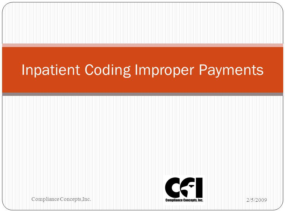 Inpatient Coding Improper Payments 2/5/2009 Compliance Concepts,Inc.