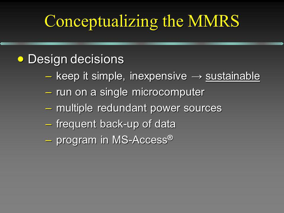 Conceptualizing the MMRS Design decisions Design decisions –keep it simple, inexpensive sustainable –run on a single microcomputer –multiple redundant