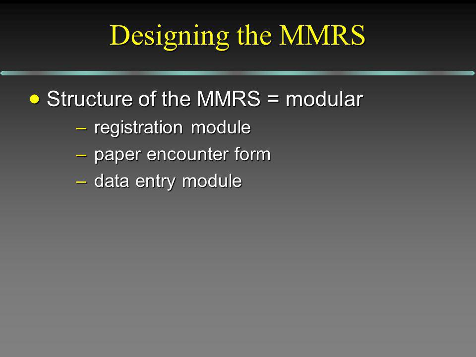 Designing the MMRS Structure of the MMRS = modular Structure of the MMRS = modular –registration module –paper encounter form –data entry module