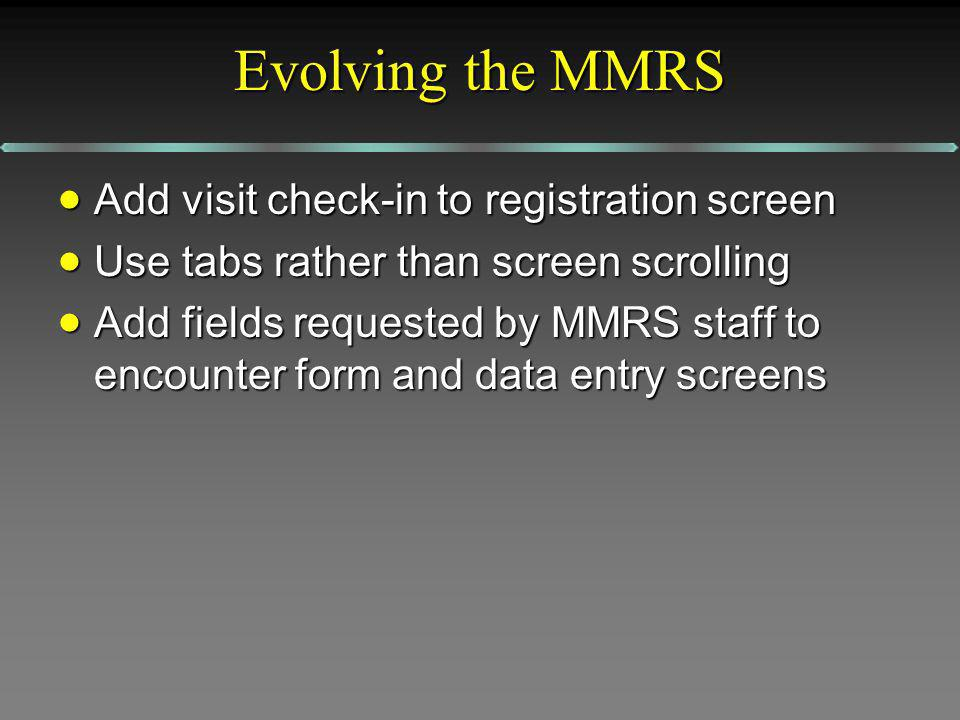 Evolving the MMRS Add visit check-in to registration screen Add visit check-in to registration screen Use tabs rather than screen scrolling Use tabs rather than screen scrolling Add fields requested by MMRS staff to encounter form and data entry screens Add fields requested by MMRS staff to encounter form and data entry screens