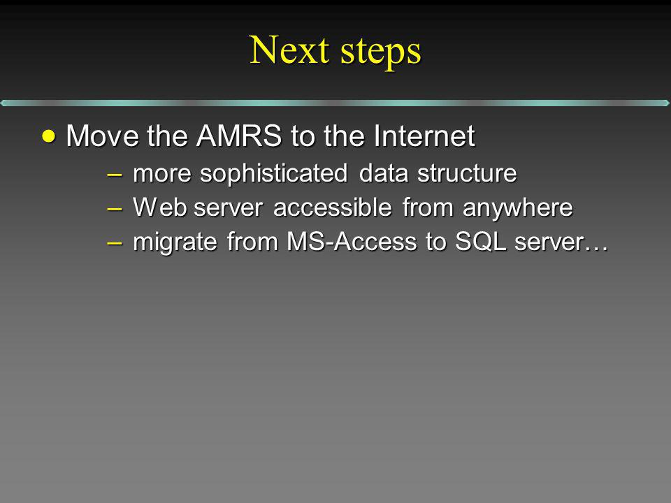 Next steps Move the AMRS to the Internet Move the AMRS to the Internet –more sophisticated data structure –Web server accessible from anywhere –migrat