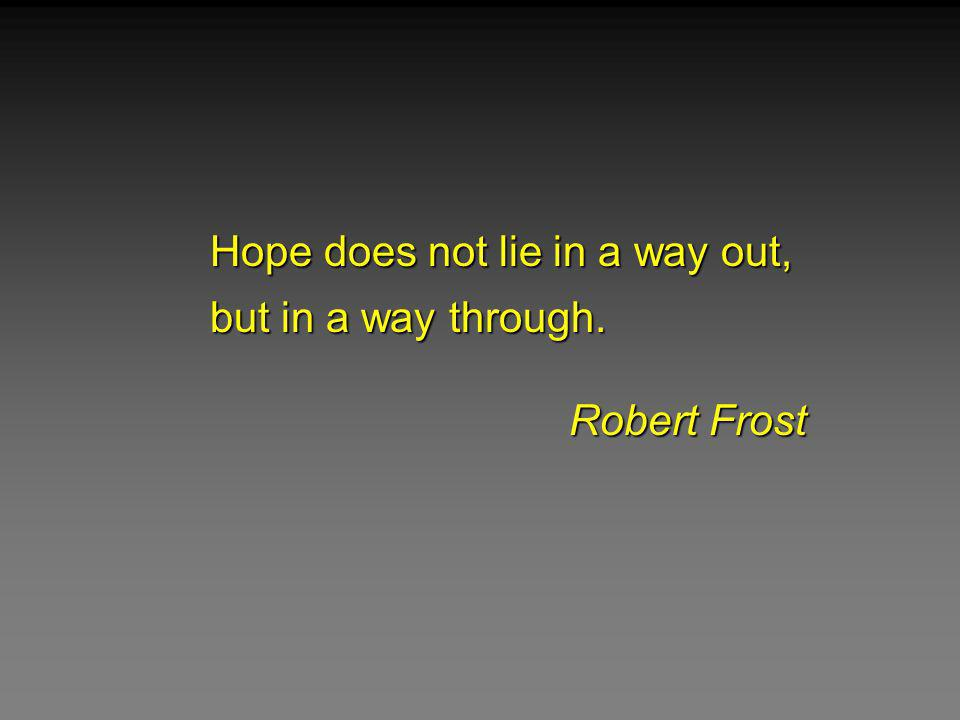 Hope does not lie in a way out, but in a way through. Robert Frost