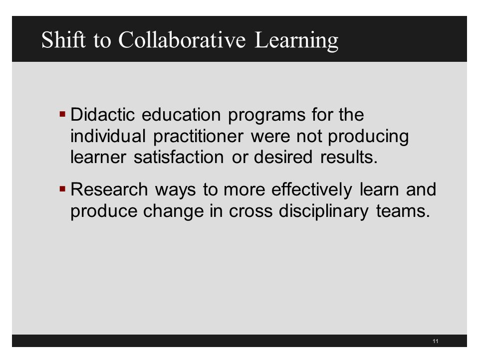 11 Shift to Collaborative Learning Didactic education programs for the individual practitioner were not producing learner satisfaction or desired results.