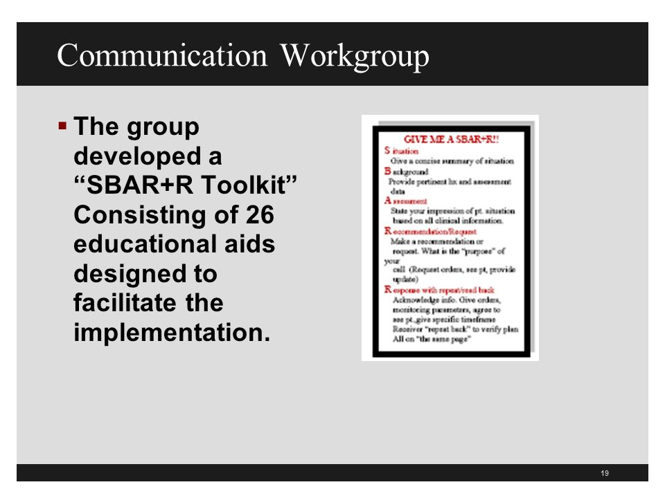 Communication Workgroup The group developed a SBAR+R Toolkit Consisting of 26 educational aids designed to facilitate the implementation.