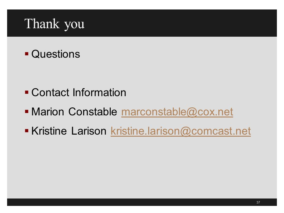 Thank you Questions Contact Information Marion Constable Kristine Larison 37