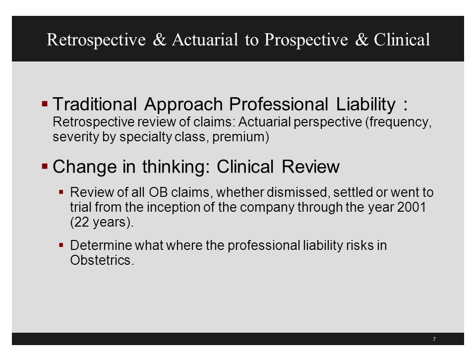 7 Retrospective & Actuarial to Prospective & Clinical Traditional Approach Professional Liability : Retrospective review of claims: Actuarial perspective (frequency, severity by specialty class, premium) Change in thinking: Clinical Review Review of all OB claims, whether dismissed, settled or went to trial from the inception of the company through the year 2001 (22 years).