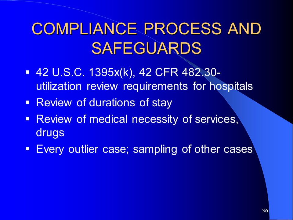35 Compliance Processes and Safeguards Upfront processes – commitments to quality and other preventative measures Compliance officer/patient safety officer role Utilization programs –Plans –Policies –Training –Monitoring of utilization processes Peer review processes/conflicts Quality of care as an element of a compliance program