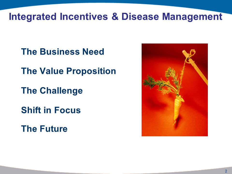 Integrated Incentives & Disease Management The Business Need The Value Proposition The Challenge Shift in Focus The Future 2