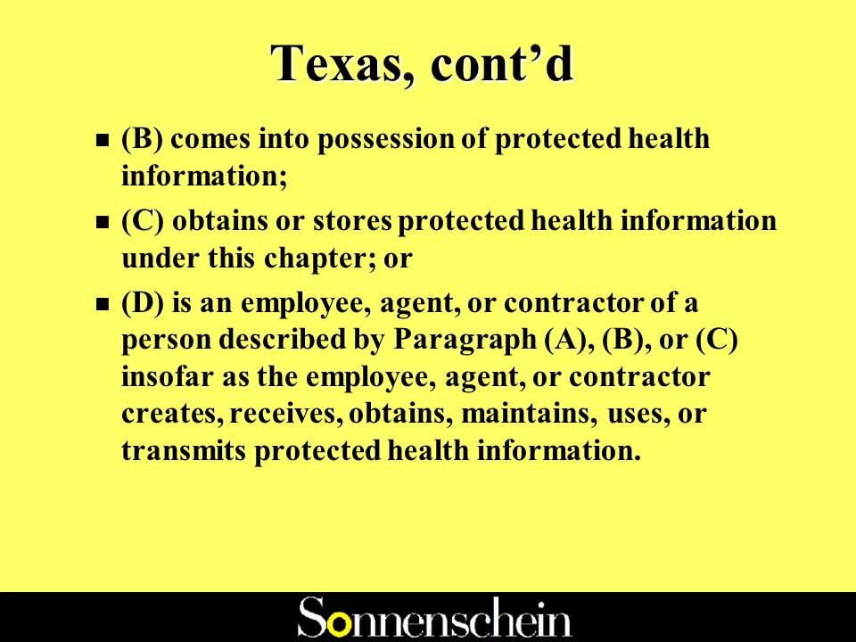 Texas, contd Texas Definition of Covered Entity: Covered Entity means any person, other than an employer, who: n (A) for commercial, financial, or professional gain, monetary fees, or dues, or on a cooperative, nonprofit, or pro bono basis, engages, in whole or in part, and with real or constructive knowledge, in the practice of assembling, collecting, analyzing, using, evaluating, storing, or transmitting protected health information.