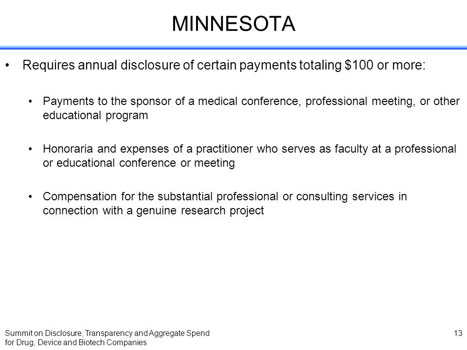 Summit on Disclosure, Transparency and Aggregate Spend for Drug, Device and Biotech Companies 13 MINNESOTA Requires annual disclosure of certain payme