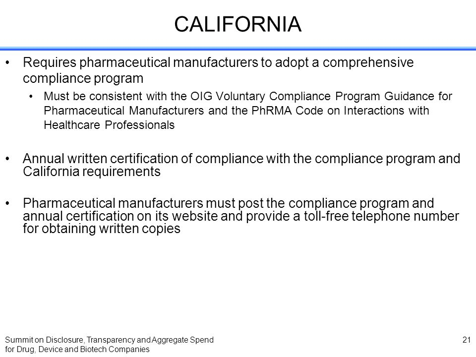 Summit on Disclosure, Transparency and Aggregate Spend for Drug, Device and Biotech Companies 21 CALIFORNIA Requires pharmaceutical manufacturers to a