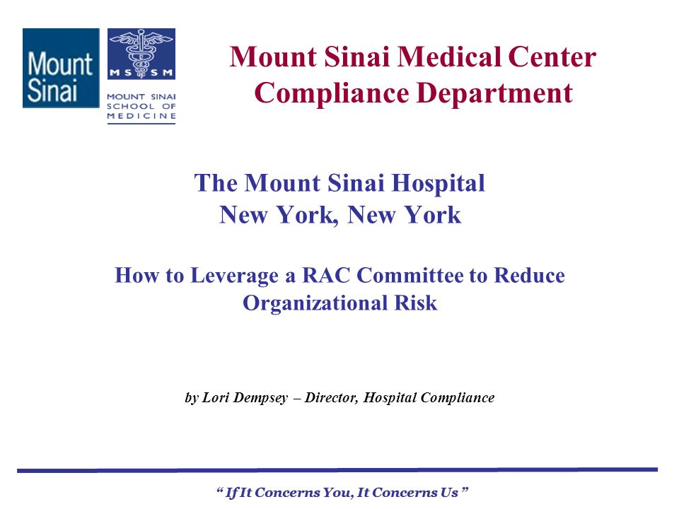 Mount Sinai Medical Center Compliance Department If It Concerns You, It Concerns Us The Mount Sinai Hospital New York, New York How to Leverage a RAC Committee to Reduce Organizational Risk by Lori Dempsey – Director, Hospital Compliance