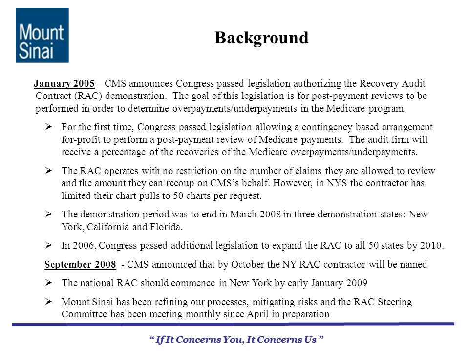 Background If It Concerns You, It Concerns Us January 2005 – CMS announces Congress passed legislation authorizing the Recovery Audit Contract (RAC) demonstration.