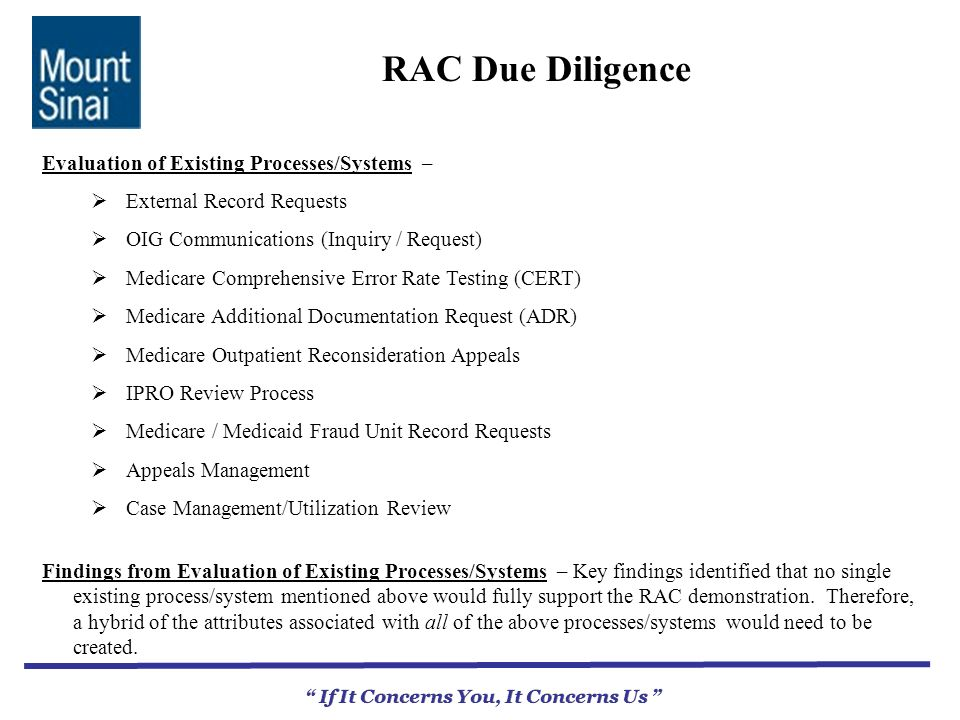 RAC Due Diligence If It Concerns You, It Concerns Us Evaluation of Existing Processes/Systems – External Record Requests OIG Communications (Inquiry / Request) Medicare Comprehensive Error Rate Testing (CERT) Medicare Additional Documentation Request (ADR) Medicare Outpatient Reconsideration Appeals IPRO Review Process Medicare / Medicaid Fraud Unit Record Requests Appeals Management Case Management/Utilization Review Findings from Evaluation of Existing Processes/Systems – Key findings identified that no single existing process/system mentioned above would fully support the RAC demonstration.