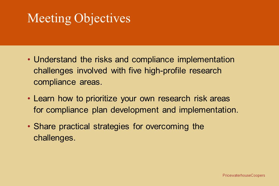 PricewaterhouseCoopers Meeting Objectives Understand the risks and compliance implementation challenges involved with five high-profile research compl