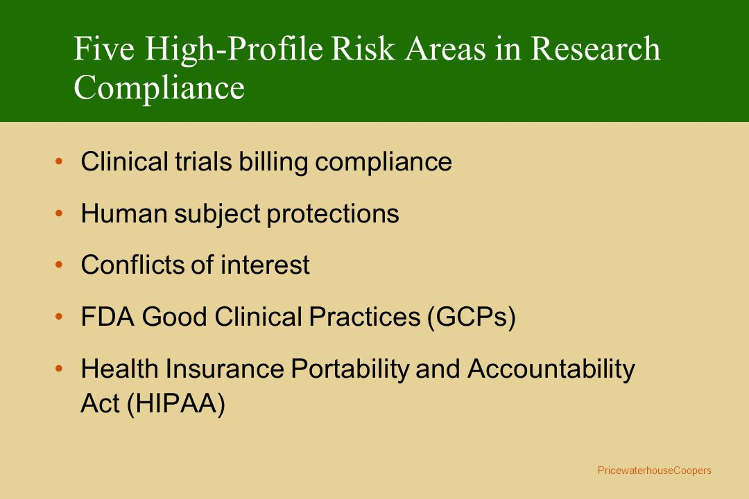 PricewaterhouseCoopers Five High-Profile Risk Areas in Research Compliance Clinical trials billing compliance Human subject protections Conflicts of i