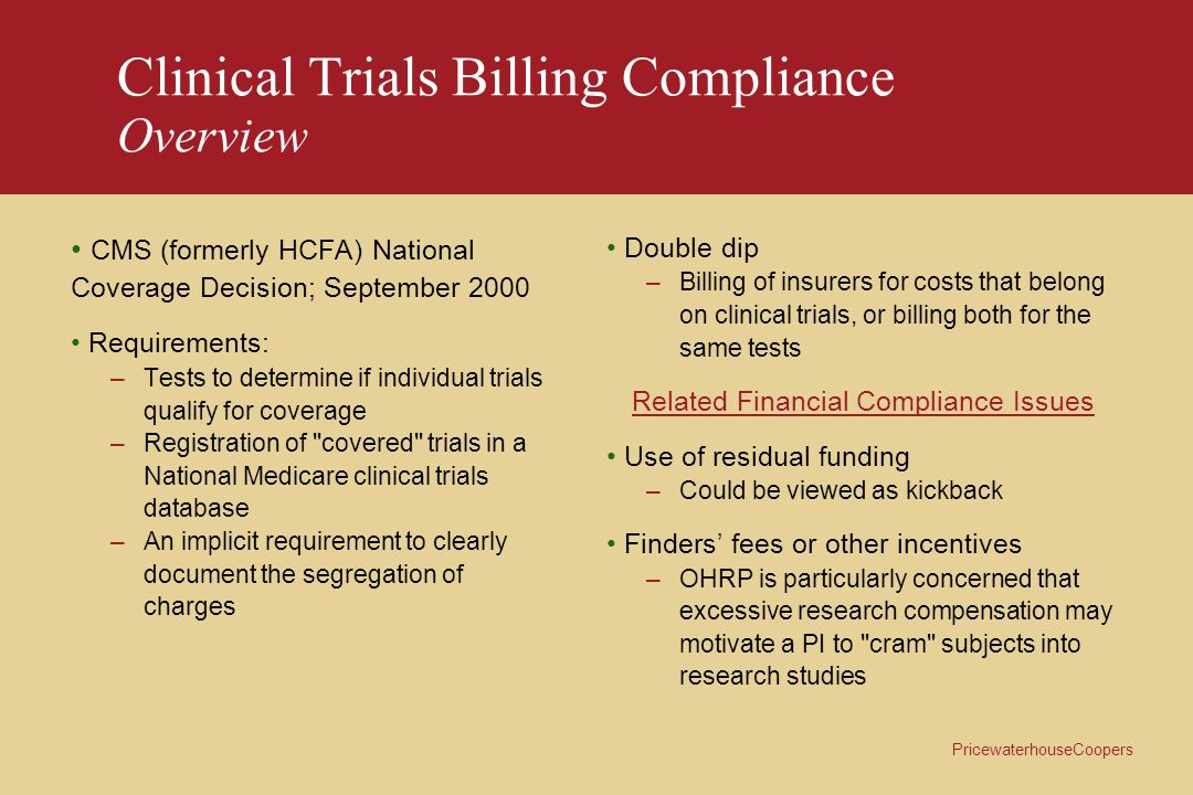 PricewaterhouseCoopers Clinical Trials Billing Compliance Overview CMS (formerly HCFA) National Coverage Decision; September 2000 Requirements: –Tests