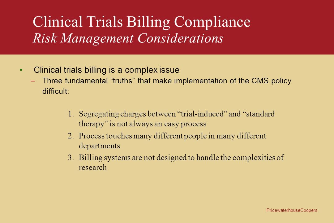 PricewaterhouseCoopers Clinical Trials Billing Compliance Risk Management Considerations Its not a problem –Investigators and departments with the greatest volumes of trials believe they have control over billing compliance; however, nearly all admit that patients have called to complain about being billed for trial-related charges Resistance to Change –Many involved in the process are comfortable with their departments approach and are resistant to changes to their current practices Lack of ownership, authority, accountability –As clinical trials have become increasingly complex, institutions have not kept pace and have not clearly defined the roles and responsibilities of individuals involved with clinical research billing The billing process tends to be viewed in isolation and not as part of a larger continuum or business cycle