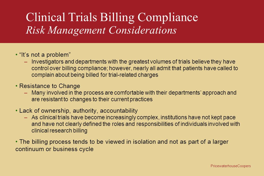 PricewaterhouseCoopers Clinical Trials Billing Compliance Risk Management Considerations Its not a problem –Investigators and departments with the gre