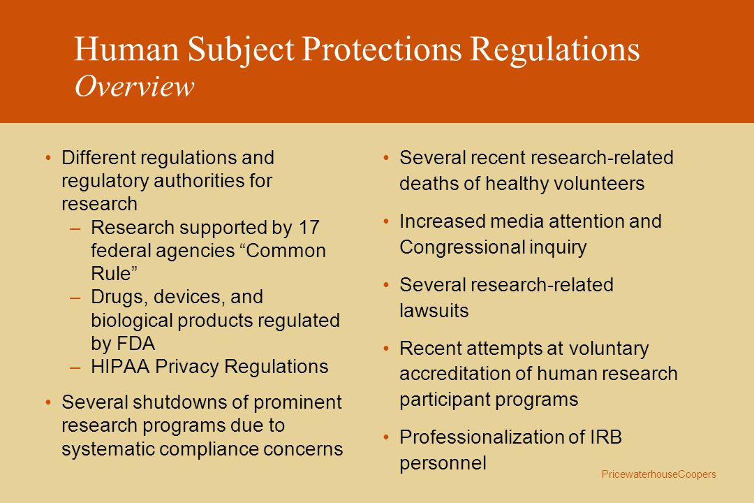 PricewaterhouseCoopers HIPAA Risk Management Considerations Individuals are given new rights to access, inspect, and copy all protected health information about them in a designated record set under certain conditions Deadlines for compliance: –Privacy: April 2003 Uses and Disclosures of Protected Health Information in Research –Generally, a covered entity may not use or disclose PHI, except as permitted or required by the regulation.