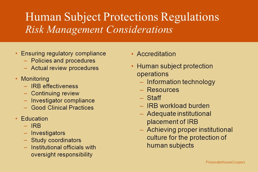 PricewaterhouseCoopers Human Subject Protections Regulations Risk Management Considerations Conflicts of interest among IRB members who are also researchers Focus on compliance versus ethical implications of research Potential Public Relations Risk Adverse event reporting –Different regulatory requirements for drugs and devices –No trend analyses unless Data Safety Monitoring Board exists Research in emergency situations –Legally authorized representatives (determined by State law) –Planned emergency research