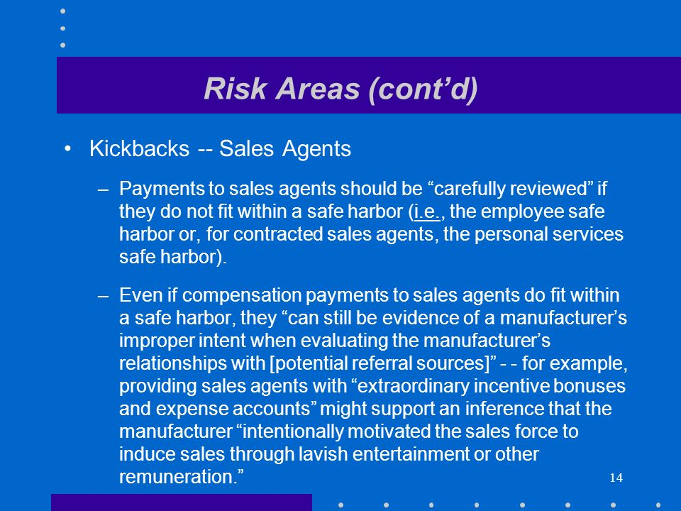 14 Risk Areas (contd) Kickbacks -- Sales Agents –Payments to sales agents should be carefully reviewed if they do not fit within a safe harbor (i.e., the employee safe harbor or, for contracted sales agents, the personal services safe harbor).