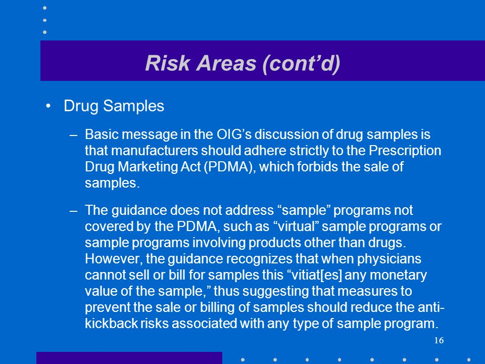 16 Risk Areas (contd) Drug Samples –Basic message in the OIGs discussion of drug samples is that manufacturers should adhere strictly to the Prescription Drug Marketing Act (PDMA), which forbids the sale of samples.