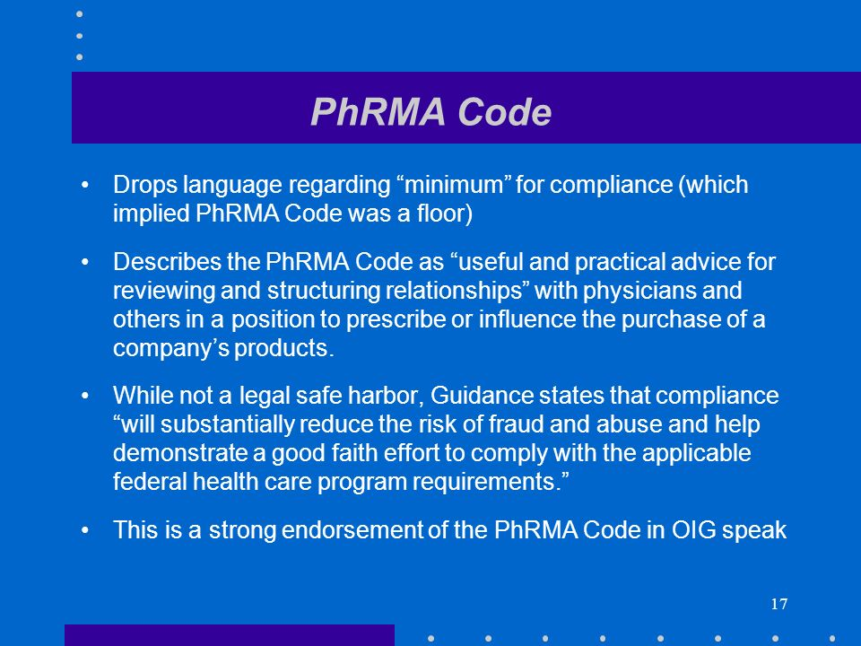 17 PhRMA Code Drops language regarding minimum for compliance (which implied PhRMA Code was a floor) Describes the PhRMA Code as useful and practical advice for reviewing and structuring relationships with physicians and others in a position to prescribe or influence the purchase of a companys products.