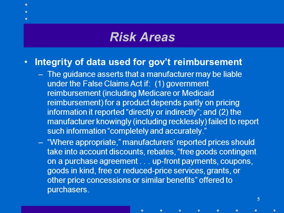5 Risk Areas Integrity of data used for govt reimbursement –The guidance asserts that a manufacturer may be liable under the False Claims Act if: (1) government reimbursement (including Medicare or Medicaid reimbursement) for a product depends partly on pricing information it reported directly or indirectly; and (2) the manufacturer knowingly (including recklessly) failed to report such information completely and accurately.