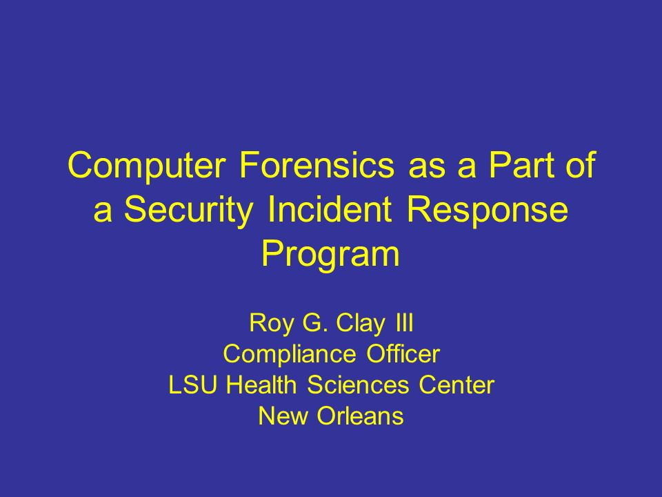 Computer Forensics as a Part of a Security Incident Response Program Roy G.