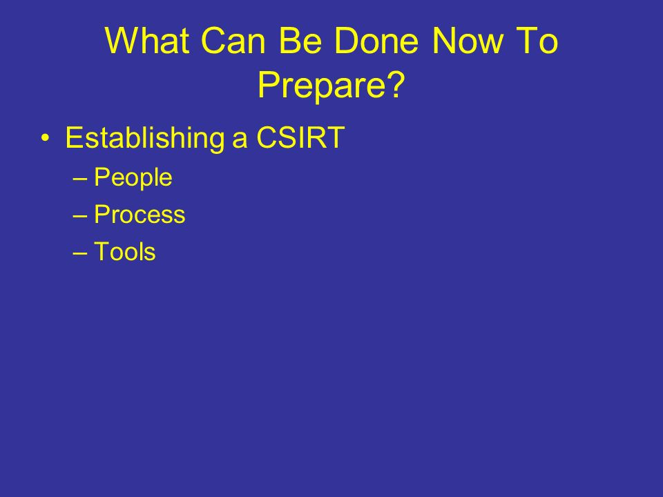 What Can Be Done Now To Prepare Establishing a CSIRT –People –Process –Tools