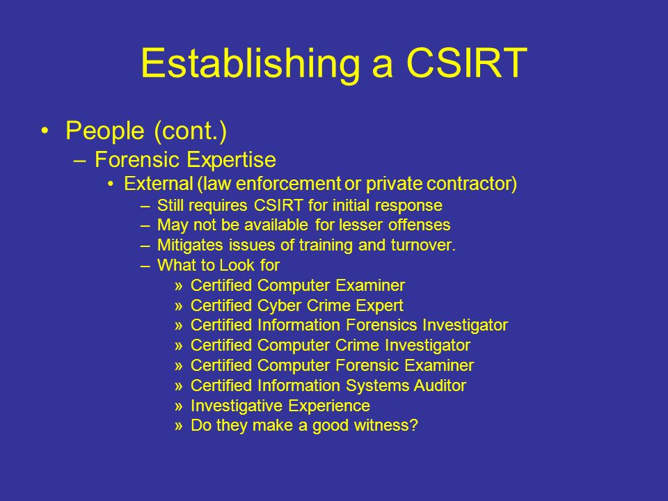 Establishing a CSIRT People (cont.) –Forensic Expertise External (law enforcement or private contractor) –Still requires CSIRT for initial response –May not be available for lesser offenses –Mitigates issues of training and turnover.