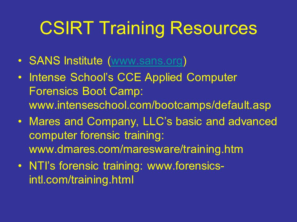 CSIRT Training Resources SANS Institute (www.sans.org)www.sans.org Intense Schools CCE Applied Computer Forensics Boot Camp: www.intenseschool.com/bootcamps/default.asp Mares and Company, LLCs basic and advanced computer forensic training: www.dmares.com/maresware/training.htm NTIs forensic training: www.forensics- intl.com/training.html