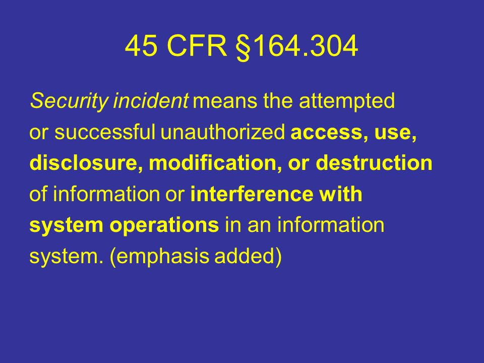 45 CFR §164.304 Security incident means the attempted or successful unauthorized access, use, disclosure, modification, or destruction of information or interference with system operations in an information system.