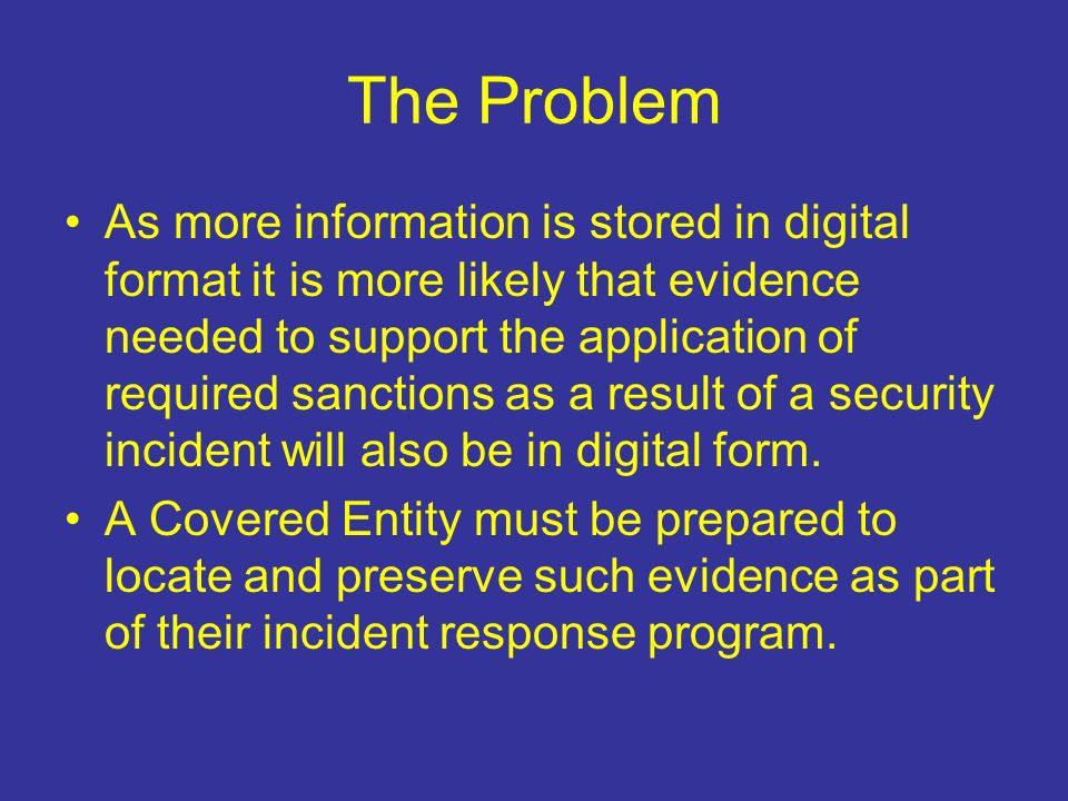 The Problem As more information is stored in digital format it is more likely that evidence needed to support the application of required sanctions as a result of a security incident will also be in digital form.