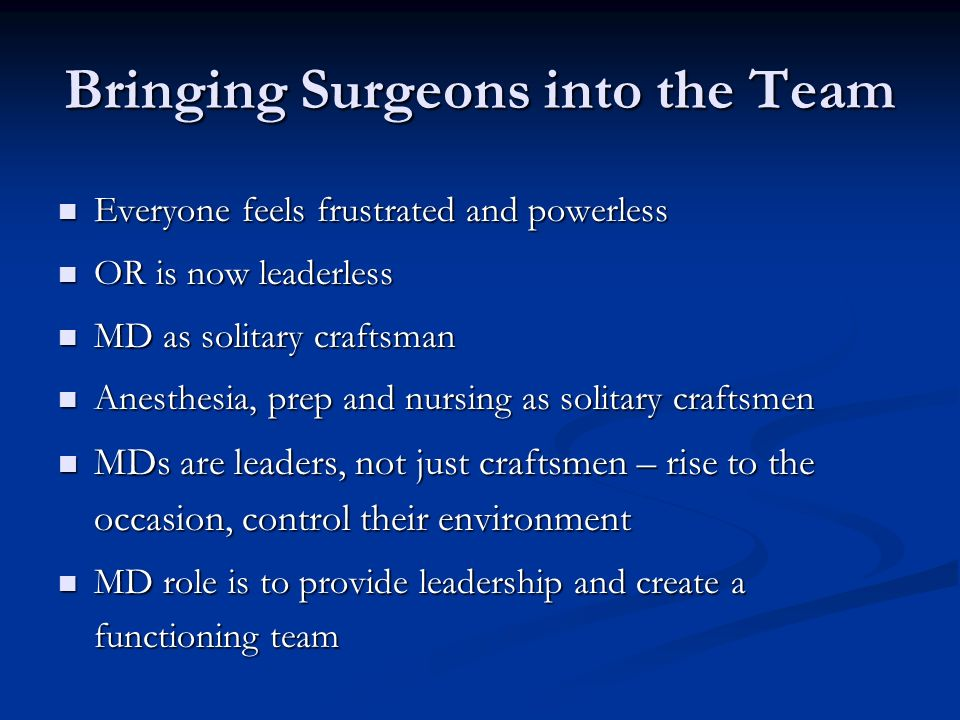 Bringing Surgeons into the Team Everyone feels frustrated and powerless Everyone feels frustrated and powerless OR is now leaderless OR is now leaderl