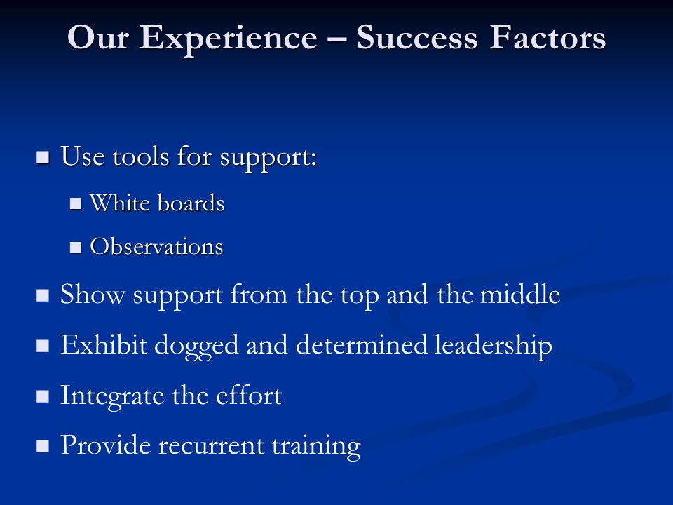Our Experience – Success Factors Use tools for support: Use tools for support: White boards White boards Observations Observations Show support from t