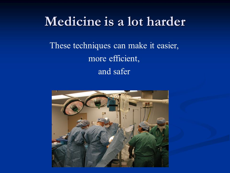Medicine is a lot harder These techniques can make it easier, more efficient, and safer